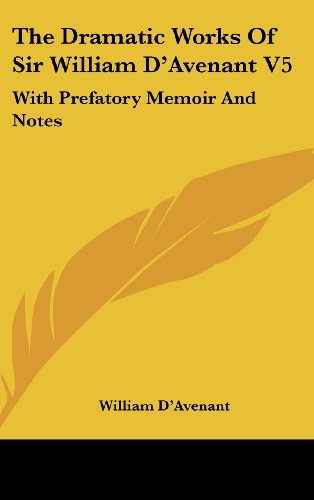 The Dramatic Works of Sir William D'Avenant V5: With Prefatory Memoir and Notes