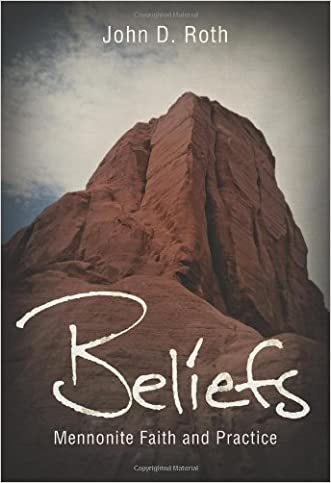 Beliefs: Mennonite Faith and Practice (John Roth Trilogy)