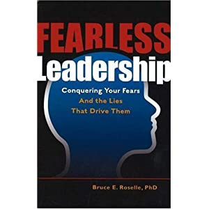 Fearless Leadership: Conquering Your Fears and the Lies that Drive Them Bruce Edward Roselle