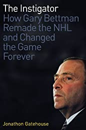 The Instigator: How Gary Bettman Remade the NHL and Changed the Game Forever