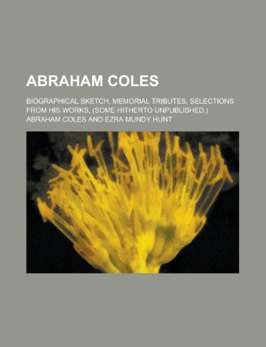 Abraham Coles; biographical sketch, memorial tributes, selections from his works, (some hitherto unpublished.)
