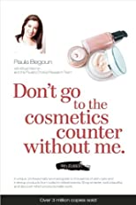 Don't Go to the Cosmetics Counter Without Me: A unique guide to skin care and makeup products from today's hottest brands - shop smarter and find ... (Don't Go to the Cosmetic Counter Without Me)