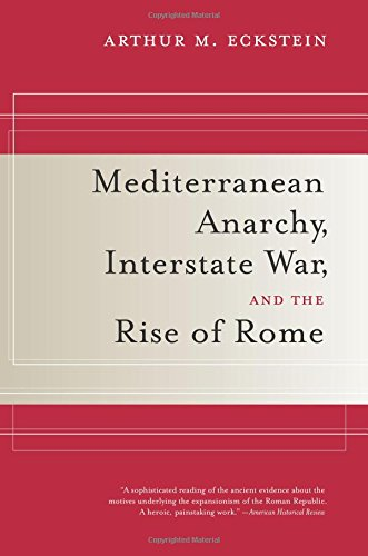 Mediterranean Anarchy, Interstate War, and the Rise of Rome (Hellenistic Culture and Society)