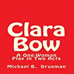 Clara Bow: A One-Woman Play in Two Acts | Michael B. Druxman