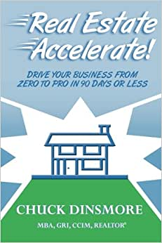 Real Estate Accelerate: Drive Your Real Estate Business From Zero To Pro In 90 Days Or Less!
