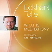 What Is Meditation?: Realizing the Life That You Are Vortrag von Eckhart Tolle Gesprochen von: Eckhart Tolle
