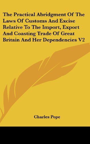 The Practical Abridgment of the Laws of Customs and Excise Relative to the Import, Export and Coasting Trade of Great Britain and Her Dependencies V2
