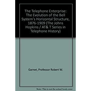 The Telephone Enterprise: The Evolution of the Bell System's Horizontal Structure, 1876-1909 (The Johns Hopkins / AT& T Series in Telephone History)