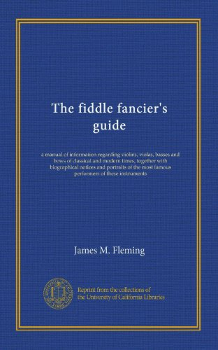 The fiddle fancier's guide: a manual of information regarding violins, violas, basses and bows of classical and modern times, together with ... most famous performers of these instruments