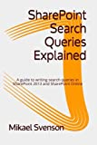 SharePoint Search Queries Explained: A guide to writing search queries in SharePoint 2013 and SharePoint Online