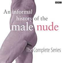 An Informal History of the Male Nude (Complete) Radio/TV Program by Sarah Kent, Edith Hall, Partha Mitter, Gabriel Gbadamosi, Matthew Sweet Narrated by  uncredited