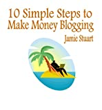 10 Simple Steps to Make Money Blogging