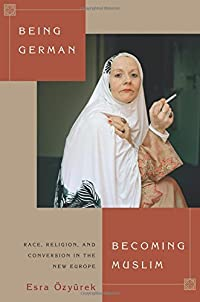 Being German, Becoming Muslim: Race, Religion, and Conversion in the New Europe (Princeton Studies in Muslim Politics) download ebook
