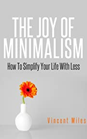 MINIMALISM: The Joy Of Minimalism - How To Simplify Your Life With Less (Minimalist Living Guide)