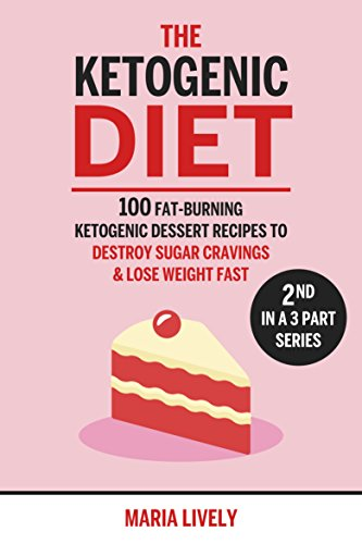 The Ketogenic Diet: 100 Fat-Burning Ketogenic Dessert Recipes to Destroy Sugar Cravings & Lose Weight Fast by Maria Lively