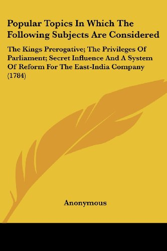 Popular Topics in Which the Following Subjects Are Considered: The Kings Prerogative; The Privileges of Parliament; Secret Influence and a System of R