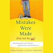 Mistakes Were Made (But Not By Me): Why We Justify Foolish Beliefs, Bad Decisions and Hurtful Acts | [Carol Tavris, Elliot Aronson]