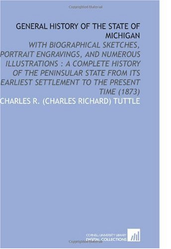 General History of the State of Michigan: With Biographical Sketches, Portrait Engravings, and Numerous Illustrations : a Complete History of the ... Settlement to the Present Time (1873)
