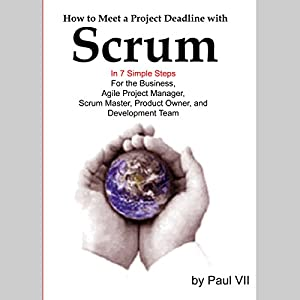 How to Meet a Project Deadline with Scrum in 7 Simple Steps for the Business, Agile Project Manager, Scrum Master, Product Owner, and Development Team Audiobook
