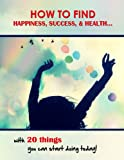 img - for HOW TO FIND HAPPINESS, SUCCESS, & HEALTH... with 20 things you can start doing today! book / textbook / text book