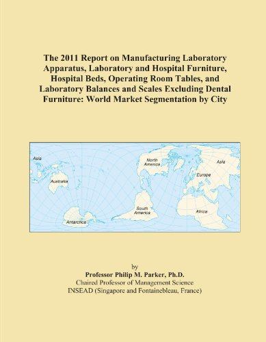 The 2011 Report on Manufacturing Laboratory Apparatus, Laboratory and Hospital Furniture, Hospital Beds, Operating Room Tables, and Laboratory ... Furniture: World Market Segmentation by City