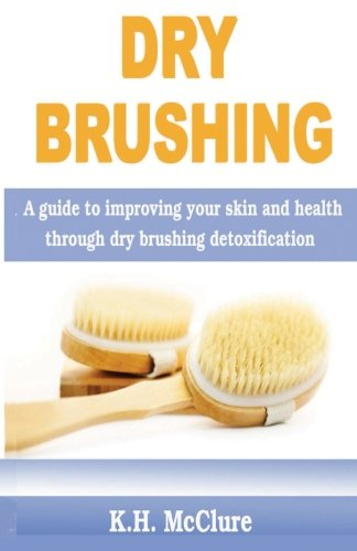 Dry Brushing: A guide to improving your skin and health through dry brushing detoxification