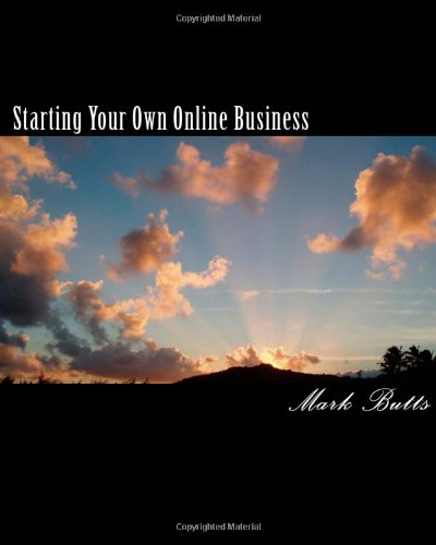 Starting Your Own Online Business: Or How To Succeed On The Internet Without Really Trying!
