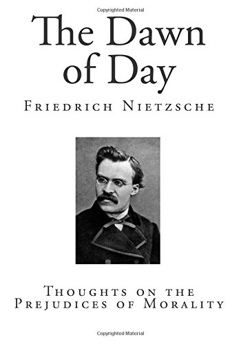 The Dawn of Day: Thoughts on the Prejudices of Morality (Classic Friedrich Nietzsche - Top 100 Psychology)