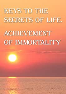 Keys to the Secrets of Life. Achievement of Immortality