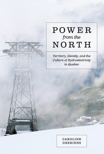 Power from the North: Territory, Identity, and the Culture of Hydroelectricity in Quebec (Nature | History | Society)