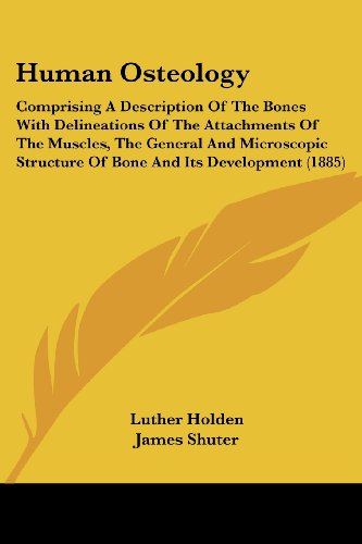 Human Osteology: Comprising a Description of the Bones with Delineations of the Attachments of the Muscles, the General and Microscopic
