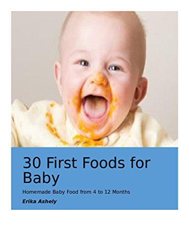 30 First Foods for Baby: Homemade Baby Food from 4 to 12 months: (Baby Food,First Foods,Easy Recipes,Healthy Food,Homemade) by Erika Ashely