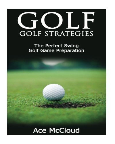 Golf: Golf Strategies: The Perfect Swing: Golf Game Preparation (The Best Strategies Exercises Nutrition & Training For Playing & Coaching The Sport of Golf) (Ace Nutrition compare prices)