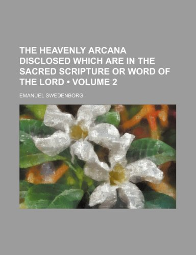 The Heavenly Arcana Disclosed Which Are in the Sacred Scripture or Word of the Lord (Volume 2)