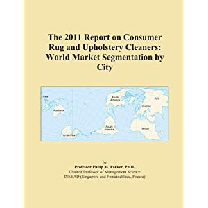 The 2011 Report on Consumer Rug and Upholstery Cleaners: World Market Segmentation City