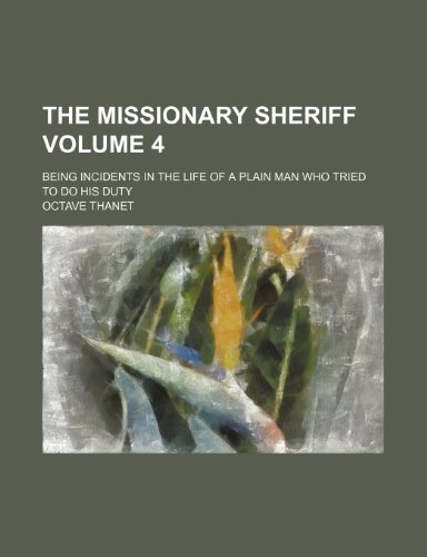 The missionary sheriff Volume 4; being incidents in the life of a plain man who tried to do his duty