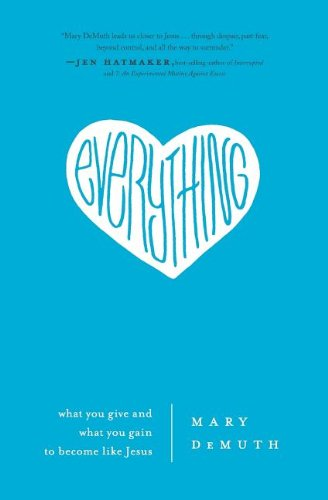 Everything: What You Give and What You Gain to Become Like Jesus, by Mary E DeMuth