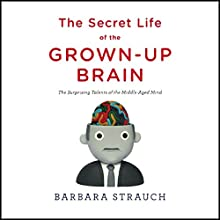 The Secret Life of the Grown-Up Brain: The Surprising Talents of the Middle-Aged Mind (       UNABRIDGED) by Barbara Strauch Narrated by Nona Pipes
