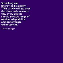 Stretching and Improving Flexibility: Three Main Reasons Why Every Athlete Should Stretch, Range of Motion, Adaptability, and Performance (       UNABRIDGED) by Trevor Clinger Narrated by Trevor Clinger