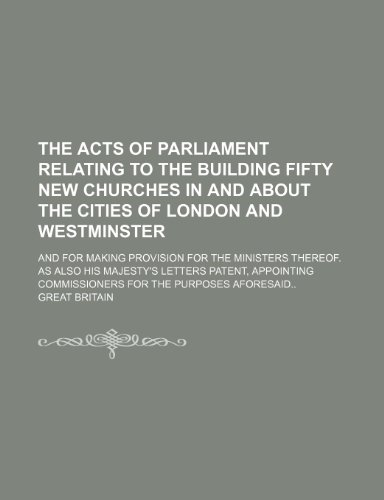 The acts of Parliament relating to the building fifty new churches in and about the cities of London and Westminster; And for making provision for the ... commissioners for the purposes afore