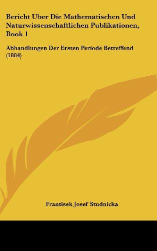 Bericht Uber Die Mathematischen Und Naturwissenschaftlichen Publikationen, Book 1: Abhandlungen Der Ersten Periode Betreffend (1884)