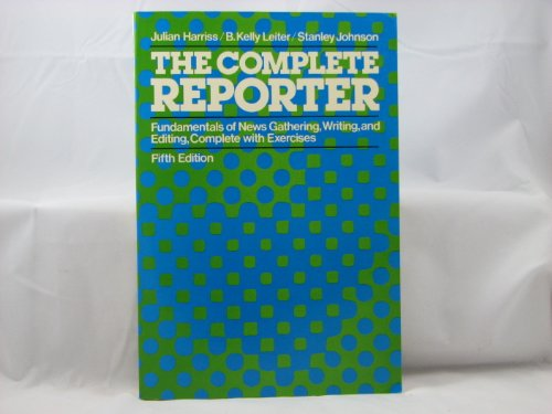 The Complete Reporter: Fundamentals of News Gathering, Writing, and Editing, Complete With Exercises