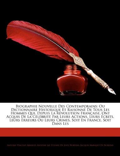 Biographie Nouvelle Des Contemporains: Ou Dictionnaire Historique Et Raisonné De Tous Les Hommes Qui, Depuis La Révolution Française, Ont Acquis De La ... Ou Leurs Crimes, Soit En France, Soit...
