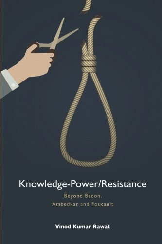 Knowledge-Power/Resistance: Beyond Bacon, Ambedkar and Foucault