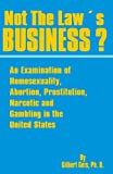 Not the Law's Business?: An Examination of Homosexuality, Abortion, Prostitution, Narcotics and Gambling in the United States (0898752418) by Geis, Gilbert