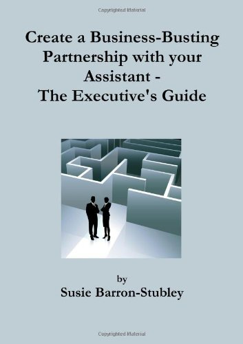 Create a Business-Busting Partnership with your Assistant - The Executive's Guide
