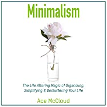Minimalism: The Life Altering Magic of Organizing, Simplifying & Decluttering Your Life Audiobook by Ace McCloud Narrated by Joshua Mackey