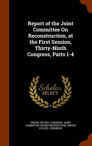 Report of the Joint Committee On Reconstruction, at the First Session, Thirty-Ninth Congress, Parts 1-4