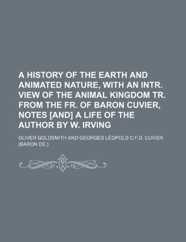 A history of the earth and animated nature, with an intr. view of the animal kingdom tr. from the Fr. of baron Cuvier, notes [and] a life of the author by W. Irving