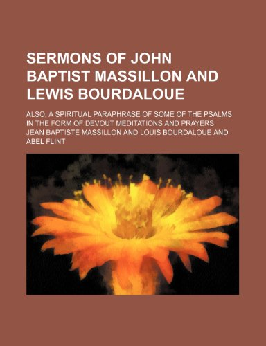 Sermons of John Baptist Massillon and Lewis Bourdaloue; Also, a Spiritual Paraphrase of Some of the Psalms in the Form of Devout Meditations and Prayers